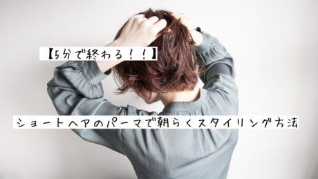 【5分で終わる!!】ショートヘアのパーマの朝らくスタイリング方法